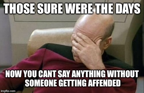 Captain Picard Facepalm Meme | THOSE SURE WERE THE DAYS NOW YOU CANT SAY ANYTHING WITHOUT SOMEONE GETTING AFFENDED | image tagged in memes,captain picard facepalm | made w/ Imgflip meme maker