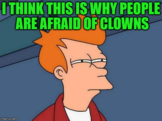 Futurama Fry Meme | I THINK THIS IS WHY PEOPLE ARE AFRAID OF CLOWNS | image tagged in memes,futurama fry | made w/ Imgflip meme maker
