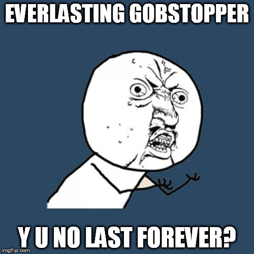Stupid Wonka False Advertising | EVERLASTING GOBSTOPPER Y U NO LAST FOREVER? | image tagged in memes,y u no,creepy condescending wonka,everlasting gobstopper,candy | made w/ Imgflip meme maker