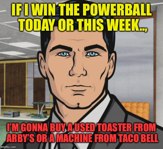 Archer Meme | IF I WIN THE POWERBALL TODAY OR THIS WEEK.., I'M GONNA BUY A USED TOASTER FROM ARBY'S OR A MACHINE FROM TACO BELL | image tagged in memes,archer | made w/ Imgflip meme maker