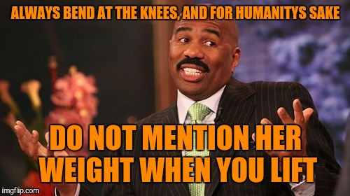 Steve Harvey Meme | ALWAYS BEND AT THE KNEES, AND FOR HUMANITYS SAKE DO NOT MENTION HER WEIGHT WHEN YOU LIFT | image tagged in memes,steve harvey | made w/ Imgflip meme maker
