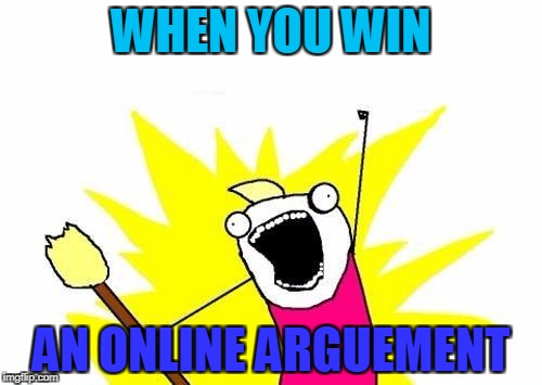 :D | WHEN YOU WIN AN ONLINE ARGUEMENT | image tagged in memes,x all the y | made w/ Imgflip meme maker