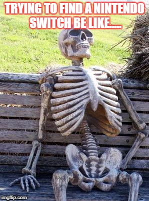 Waiting Skeleton Meme | TRYING TO FIND A NINTENDO SWITCH BE LIKE..... | image tagged in memes,waiting skeleton | made w/ Imgflip meme maker
