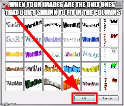 WHEN YOUR IMAGES ARE THE ONLY ONES THAT DON'T SHRINK TO FIT IN THE COLUMNS | image tagged in how to use wordart step 9 | made w/ Imgflip meme maker