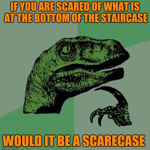 Philosoraptor Meme | IF YOU ARE SCARED OF WHAT IS AT THE BOTTOM OF THE STAIRCASE WOULD IT BE A SCARECASE | image tagged in memes,philosoraptor,funny,october,scarecase | made w/ Imgflip meme maker