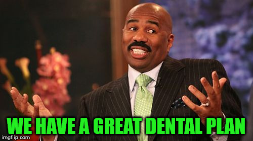 Steve Harvey Meme | WE HAVE A GREAT DENTAL PLAN | image tagged in memes,steve harvey | made w/ Imgflip meme maker