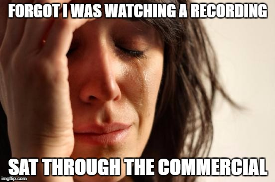 First World Problems Meme | FORGOT I WAS WATCHING A RECORDING SAT THROUGH THE COMMERCIAL | image tagged in memes,first world problems | made w/ Imgflip meme maker