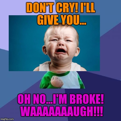 Success Kid Meme | DON'T CRY! I'LL GIVE YOU... OH NO...I'M BROKE! WAAAAAAAUGH!!! | image tagged in memes,success kid | made w/ Imgflip meme maker