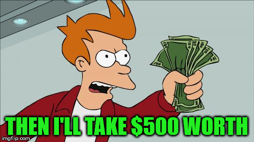 Take My Money Fry | THEN I'LL TAKE $500 WORTH | image tagged in take my money fry | made w/ Imgflip meme maker