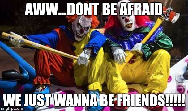 Scary clowns  | AWW...DONT BE AFRAID WE JUST WANNA BE FRIENDS!!!!! | image tagged in scary clowns | made w/ Imgflip meme maker