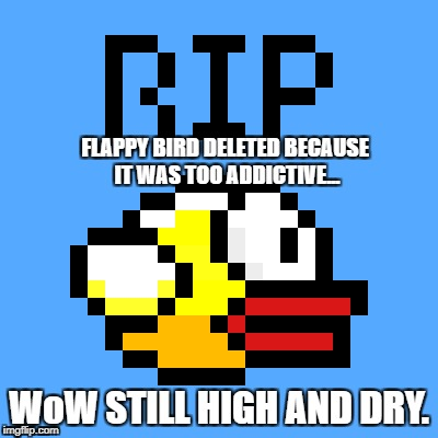 rip flappy | FLAPPY BIRD DELETED BECAUSE IT WAS TOO ADDICTIVE... WoW STILL HIGH AND DRY. | image tagged in flappy bird,memes,meme,funny,haha,world of warcraft | made w/ Imgflip meme maker