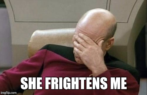 Captain Picard Facepalm Meme | SHE FRIGHTENS ME | image tagged in memes,captain picard facepalm | made w/ Imgflip meme maker