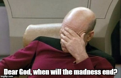 Lately, the crazy has been increasing exponentially... | Dear God, when will the madness end? | image tagged in memes,captain picard facepalm,depressing meme week | made w/ Imgflip meme maker
