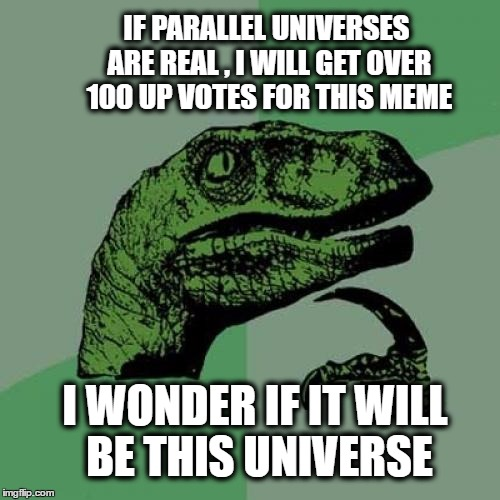 Philosoraptor Meme | IF PARALLEL UNIVERSES ARE REAL , I WILL GET OVER 100 UP VOTES FOR THIS MEME I WONDER IF IT WILL BE THIS UNIVERSE | image tagged in memes,philosoraptor,question,fact,universe | made w/ Imgflip meme maker