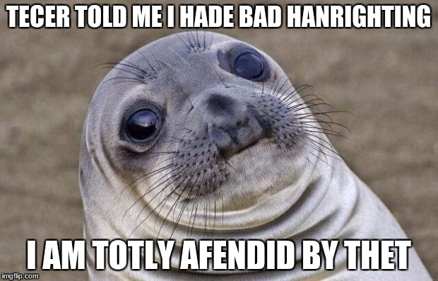 i am afendid y thet | TECER TOLD ME I HADE BAD HANRIGHTING I AM TOTLY AFENDID BY THET | image tagged in memes,awkward moment sealion | made w/ Imgflip meme maker
