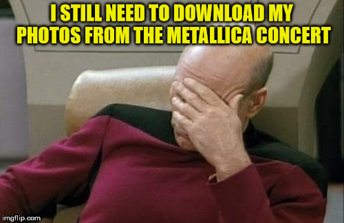 Captain Picard Facepalm Meme | I STILL NEED TO DOWNLOAD MY PHOTOS FROM THE METALLICA CONCERT | image tagged in memes,captain picard facepalm | made w/ Imgflip meme maker