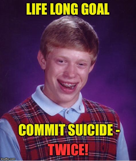Depressing Memes week: Super achievers! | . | image tagged in funny memes,depressing meme week,bad luck brian,suicide,twice,goal | made w/ Imgflip meme maker