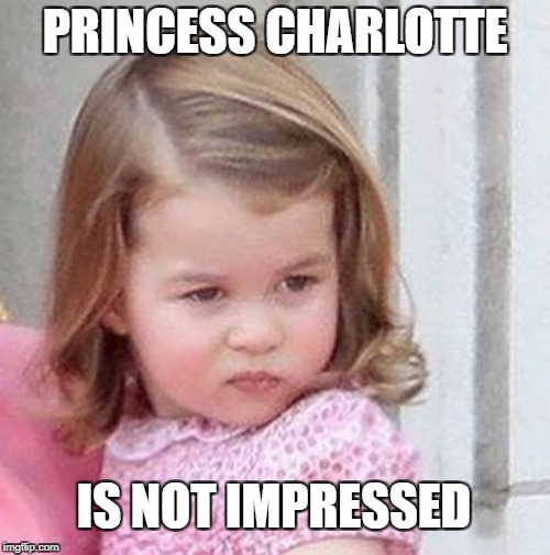 PRINCESS CHARLOTTE IS NOT IMPRESSED | image tagged in princess charlotte | made w/ Imgflip meme maker