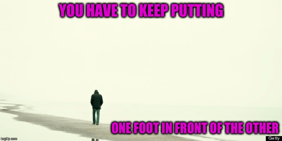 YOU HAVE TO KEEP PUTTING ONE FOOT IN FRONT OF THE OTHER | made w/ Imgflip meme maker