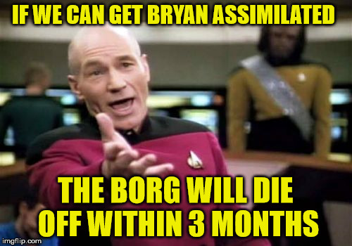 Picard Wtf Meme | IF WE CAN GET BRYAN ASSIMILATED THE BORG WILL DIE OFF WITHIN 3 MONTHS | image tagged in memes,picard wtf | made w/ Imgflip meme maker