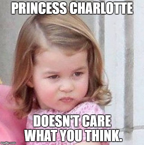 Princess Charlotte | PRINCESS CHARLOTTE DOESN'T CARE WHAT YOU THINK. | image tagged in princess charlotte | made w/ Imgflip meme maker