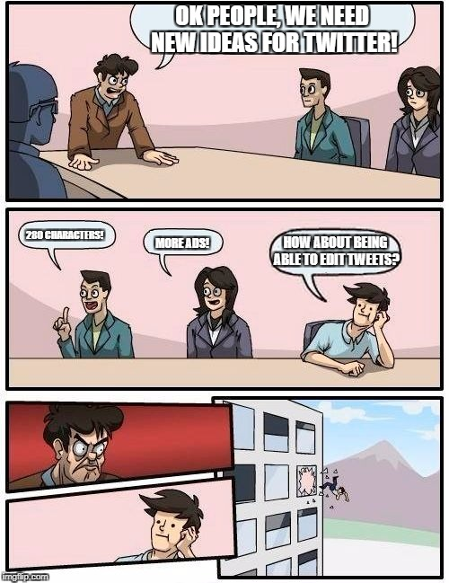 Boardroom Meeting Suggestion Meme | OK PEOPLE, WE NEED NEW IDEAS FOR TWITTER! 280 CHARACTERS! MORE ADS! HOW ABOUT BEING ABLE TO EDIT TWEETS? | image tagged in memes,boardroom meeting suggestion | made w/ Imgflip meme maker