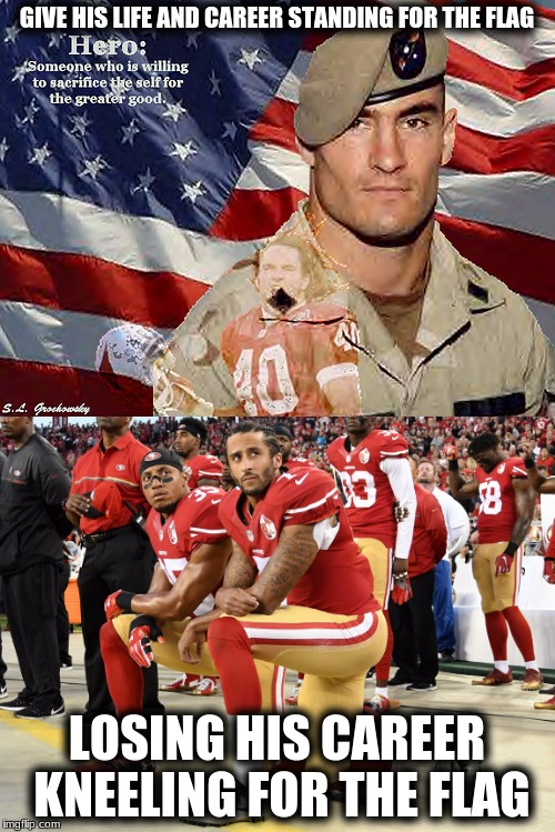 GIVE HIS LIFE AND CAREER STANDING FOR THE FLAG LOSING HIS CAREER KNEELING FOR THE FLAG | made w/ Imgflip meme maker