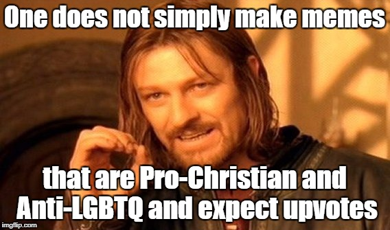 Especially if it features Jesus Christ! | One does not simply make memes that are Pro-Christian and Anti-LGBTQ and expect upvotes | image tagged in memes,one does not simply,christian,lgbt,no upvotes | made w/ Imgflip meme maker