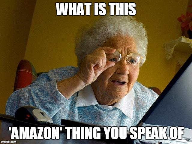 Grandma Finds The Internet Meme | WHAT IS THIS 'AMAZON' THING YOU SPEAK OF | image tagged in memes,grandma finds the internet | made w/ Imgflip meme maker