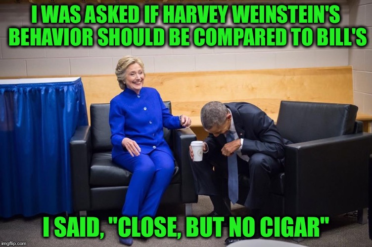 "Hillary Obama Laugh | I WAS ASKED IF HARVEY WEINSTEIN'S BEHAVIOR SHOULD BE COMPARED TO BILL'S I SAID, ""CLOSE, BUT NO CIGAR"" 