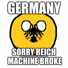 GERMANY SORRY REICH MACHINE BROKE | image tagged in germany | made w/ Imgflip meme maker