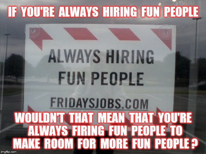 T.G.I.Fridays | IF  YOU'RE  ALWAYS  HIRING  FUN  PEOPLE WOULDN'T  THAT  MEAN  THAT  YOU'RE  ALWAYS  FIRING  FUN  PEOPLE  TO  MAKE  ROOM  FOR  MORE  FUN  PEO | image tagged in memes,tgif,food,signs,employment,funny | made w/ Imgflip meme maker