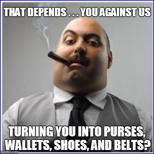THAT DEPENDS . . . YOU AGAINST US TURNING YOU INTO PURSES, WALLETS, SHOES, AND BELTS? | made w/ Imgflip meme maker