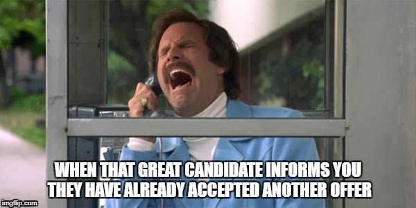 Ron Burgundy | WHEN THAT GREAT CANDIDATE INFORMS YOU THEY HAVE ALREADY ACCEPTED ANOTHER OFFER | image tagged in ron burgundy | made w/ Imgflip meme maker