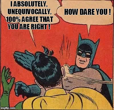 Batman Slapping Robin Meme | I ABSOLUTELY, UNEQUIVOCALLY, 100% AGREE THAT YOU ARE RIGHT ! HOW DARE YOU ! | image tagged in memes,batman slapping robin | made w/ Imgflip meme maker