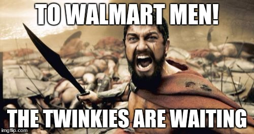 Sparta Leonidas Meme | TO WALMART MEN! THE TWINKIES ARE WAITING | image tagged in memes,sparta leonidas | made w/ Imgflip meme maker