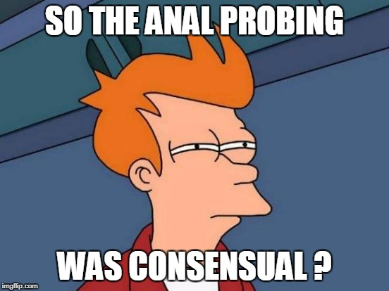 Futurama Fry Meme | SO THE ANAL PROBING WAS CONSENSUAL ? | image tagged in memes,futurama fry | made w/ Imgflip meme maker