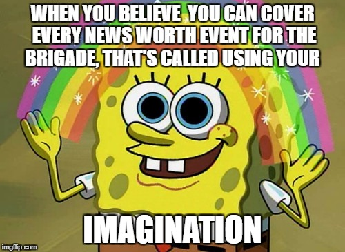 Imagination Spongebob Meme | WHEN YOU BELIEVE  YOU CAN COVER EVERY NEWS WORTH EVENT FOR THE BRIGADE, THAT'S CALLED USING YOUR IMAGINATION | image tagged in memes,imagination spongebob | made w/ Imgflip meme maker