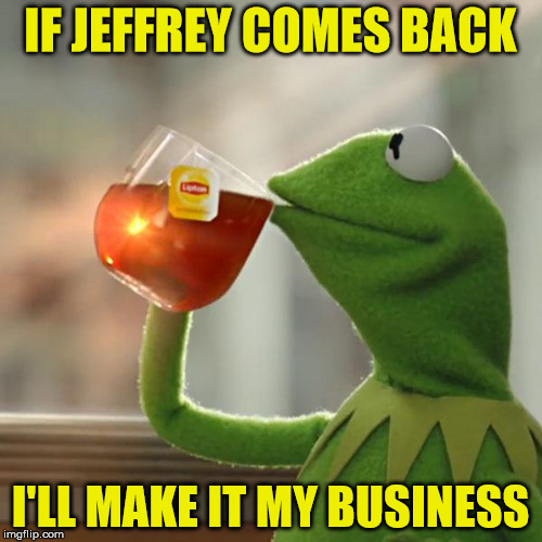 But Thats None Of My Business Meme | IF JEFFREY COMES BACK I'LL MAKE IT MY BUSINESS | image tagged in memes,but thats none of my business,kermit the frog | made w/ Imgflip meme maker