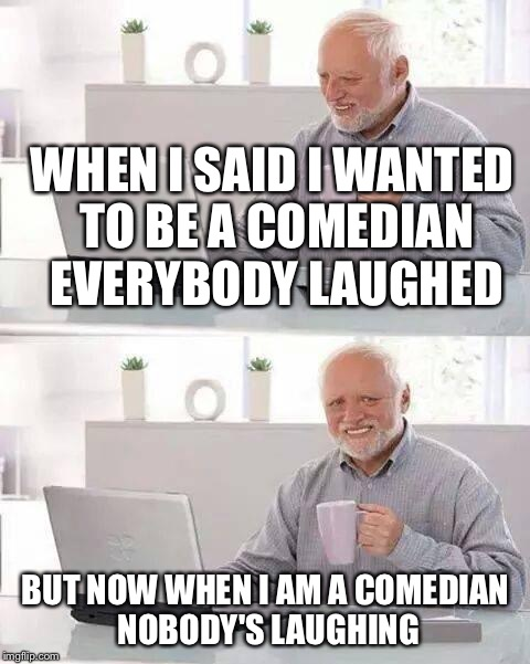 Hide the Pain Harold Meme | WHEN I SAID I WANTED TO BE A COMEDIAN EVERYBODY LAUGHED BUT NOW WHEN I AM A COMEDIAN NOBODY'S LAUGHING | image tagged in memes,hide the pain harold | made w/ Imgflip meme maker