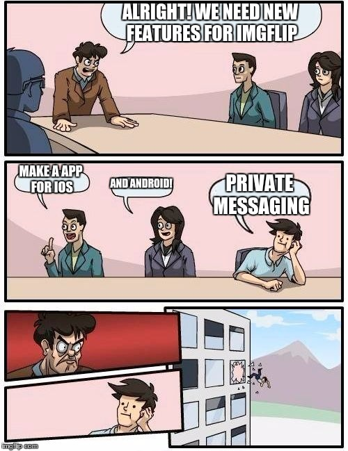 Imgflip Boardroom Meeting  | ALRIGHT! WE NEED NEW FEATURES FOR IMGFLIP MAKE A APP FOR IOS AND ANDROID! PRIVATE MESSAGING | image tagged in memes,boardroom meeting suggestion | made w/ Imgflip meme maker