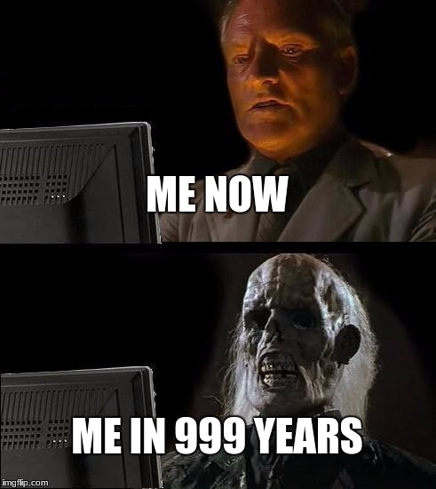 Ill Just Wait Here Meme | ME NOW ME IN 999 YEARS | image tagged in memes,ill just wait here | made w/ Imgflip meme maker