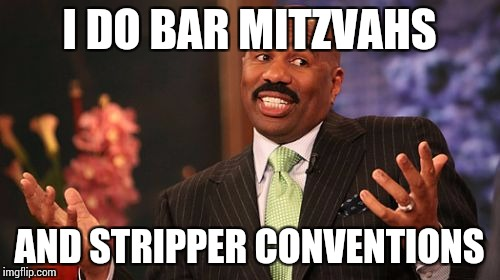 Steve Harvey Meme | I DO BAR MITZVAHS AND STRIPPER CONVENTIONS | image tagged in memes,steve harvey | made w/ Imgflip meme maker