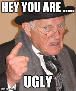 Back In My Day Meme | HEY YOU ARE ..... UGLY | image tagged in memes,back in my day | made w/ Imgflip meme maker