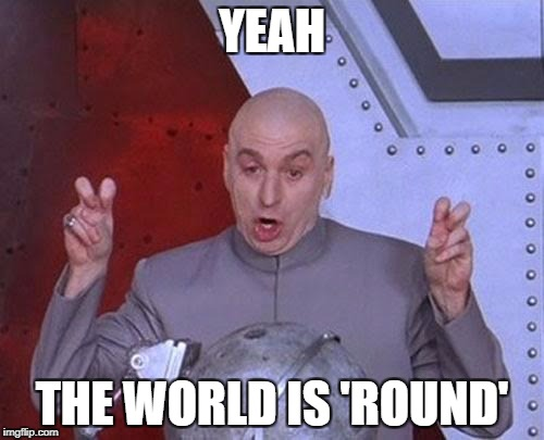 The World Is Definitely Round | YEAH THE WORLD IS 'ROUND' | image tagged in memes,dr evil laser | made w/ Imgflip meme maker