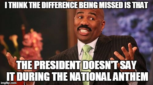 Steve Harvey Meme | I THINK THE DIFFERENCE BEING MISSED IS THAT THE PRESIDENT DOESN'T SAY IT DURING THE NATIONAL ANTHEM | image tagged in memes,steve harvey | made w/ Imgflip meme maker