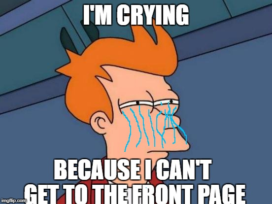 LIFE SUCK!!!!! Depressing Meme Week Oct 11-18 A NeverSayMemes Event.) | I'M CRYING BECAUSE I CAN'T GET TO THE FRONT PAGE | image tagged in memes,futurama fry | made w/ Imgflip meme maker