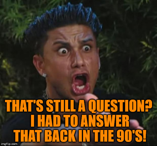 Pauly | THAT'S STILL A QUESTION? I HAD TO ANSWER THAT BACK IN THE 90'S! | image tagged in pauly | made w/ Imgflip meme maker
