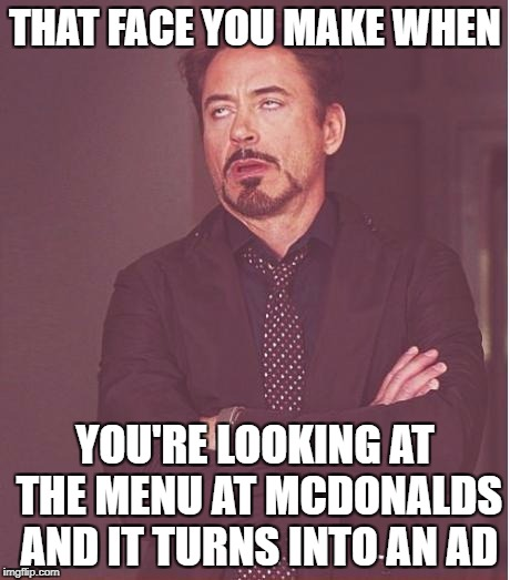 this happened to me today | THAT FACE YOU MAKE WHEN YOU'RE LOOKING AT THE MENU AT MCDONALDS AND IT TURNS INTO AN AD | image tagged in memes,face you make robert downey jr,mcdonalds | made w/ Imgflip meme maker