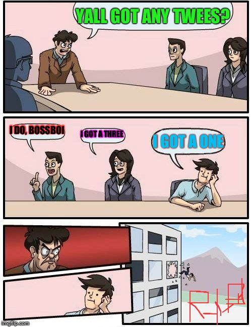Boardroom Meeting Suggestion Meme | YALL GOT ANY TWEES? I DO, BOSSBOI I GOT A THREE I GOT A ONE | image tagged in memes,boardroom meeting suggestion | made w/ Imgflip meme maker